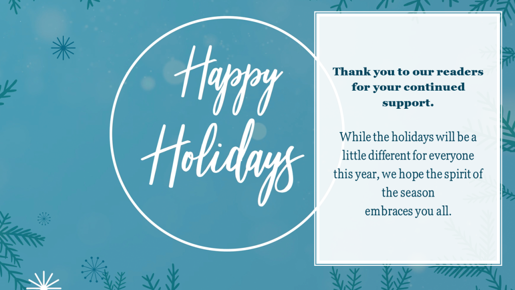 Message from the editorial team: Thank you to our readers for your continued support. While the holidays will be a little different this year, we hope the spirit of the season embraces you all. Happy Holidays!